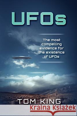 UFOs: The Most Compelling Evidence for the Existence of UFOs Tom King 9781975972448