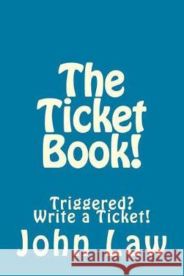 The Ticket Book!: Triggered? Write a Ticket! John Law 9781976017339