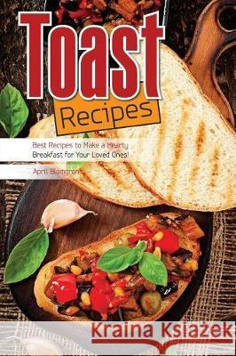Toast Recipes: Best Recipes to Make a Hearty Breakfast for Your Loved Ones! April Blomgren 9781976028229