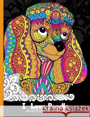 Adults Coloring Book: I Love Poodle: Dog Coloring Book for All Ages (Zentangle and Doodle Design) Tiny Cactus Publishing 9781976046490