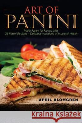 Art of Panini: Make Panini for Parties with 25 Panini Recipes - Delicious Variations with Lots of Health April Blomgren 9781976118937