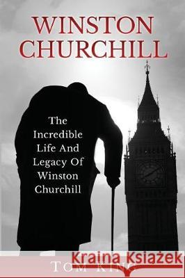 Winston Churchill: The Incredible Life and Legacy of Winston Churchill Tom King 9781976128813
