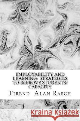 Employability and Learning: Strategies to Improve Students Capacity: Essay of Educators Reflections Firend Al Rasch 9781976135514