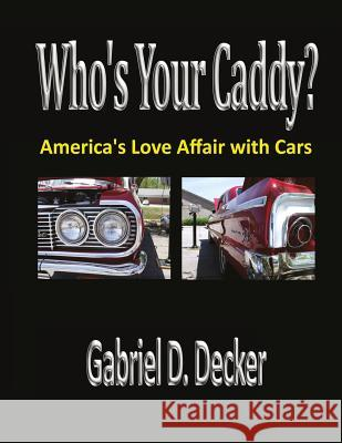 Who's Your Caddy?: America's Love Affair with Cars Gabriel D. Decker 9781976156809