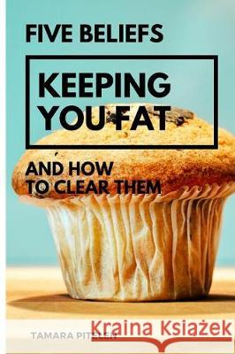 Five Beliefs Keeping You Fat: And How to Clear Them Tamara Pitelen 9781976272875