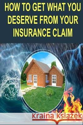 How to Get What You Deserve from Your Insurance Claim: Getting the Most for Your Personal Belongs After a Hurricane, Tornado, Flood, Fire or Earthquak Mike Locke 9781976320378
