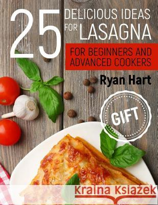 25 Delicious Ideas for Lasagna for Beginners and Advanced Cookers. Ryan Hart 9781976341557