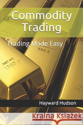 Commodity Trading: Trading Made Easy Hayward Hudson 9781976903311