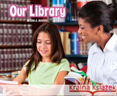 Our Library Lisa J. Amstutz Mari C. Schuh 9781977117830
