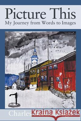 Picture This: My Journey from Words to Images Charles McCollough 9781977202307