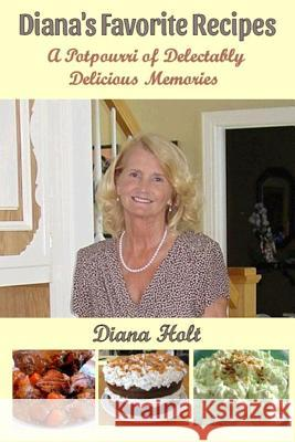 Diana's Favorite Recipes: A Potpourri of Delectably Delicious Memories Diana Holt Bob Holt 9781977602237 Createspace Independent Publishing Platform