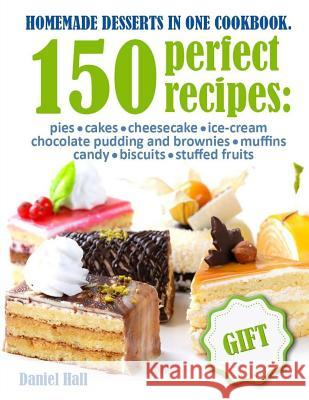 Homemade Desserts in One Cookbook.: 150 Perfect Recipes: Pies, Cakes, Cheesecake, Ice-Cream, Chocolate Pudding and Brownies, Muffins, Candy, Biscuits, Daniel Hall 9781977840677