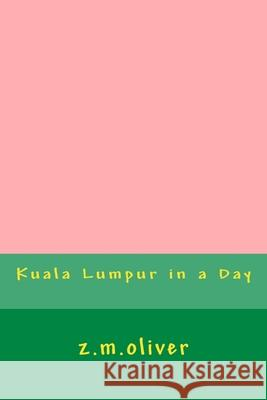 Kuala Lumpur in a Day Z. M. Oliver 9781977953896