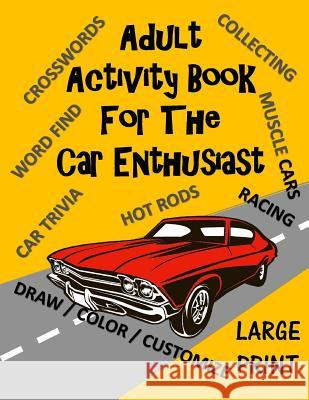 Adult Activity Book for the Car Enthusiast: Large Print Crosswords, Word Find, Car Trivia, Matching, Color and Customize and More Creative Activities 9781978132719