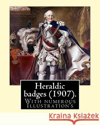 Heraldic Badges (1907). by: Arthur Charles Fox-Davies (28 February 1871 - 19 May 1928) Was a British Expert on Heraldry.: With Numerous Illustrati Arthur Charles Fox-Davies 9781978197589