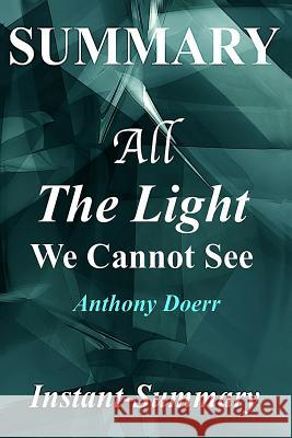 Summary - All the Light We Cannot See: By Anthony Doerr - A Full Book Summary Instant-Summary 9781978290723