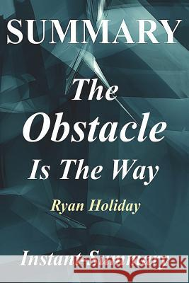 Summary - The Obstacle Is the Way: By Ryan Holiday - The Timeless Art of Turning Trials Into Triumph Instant -Summary 9781978291041