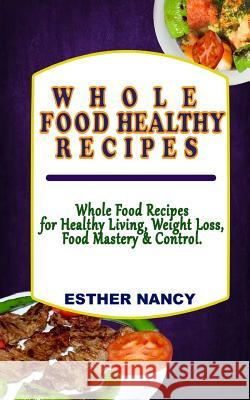Whole Food Healthy Recipes: Whole Food Recipes for Healthy Living, Food Mastery, Weight Loss and Control. Dr Esther Nancy 9781978409194