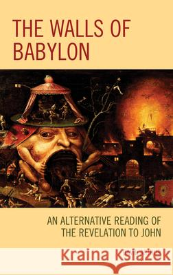 The Walls of Babylon: An Alternative Reading of the Revelation to John David Arthur 9781978702493