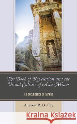 The Book of Revelation and the Visual Culture of Asia Minor: A Concurrence of Images Andrew R. Guffey 9781978706576