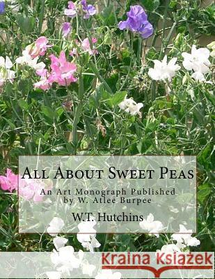 All about Sweet Peas: An Art Monograph Published by W. Atlee Burpee Rev W. T. Hutchins 9781979023818