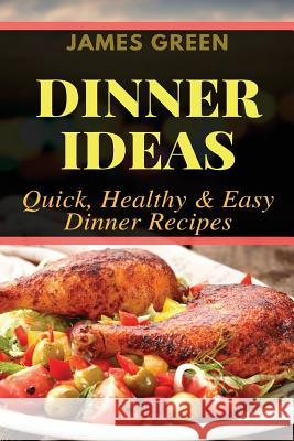 Dinner Ideas: Quick, Healthy & Easy Dinner Recipes (Ideas What to Cook for Dinner) James Green 9781979043069 Createspace Independent Publishing Platform