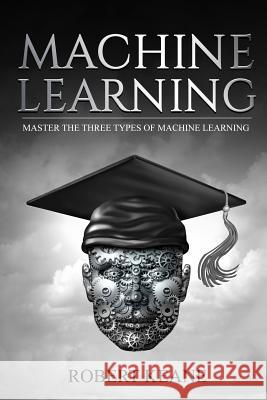 Machine Learning: Master the Three Types of Machine Learning Robert Keane 9781979050982