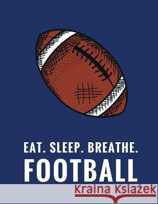Eat. Sleep. Breathe. Football: Composition Notebook for Football Fans, 100 Lined Pages, Navy Blue (Large, 8.5 X 11 In.) Star Power Publishing 9781979103138