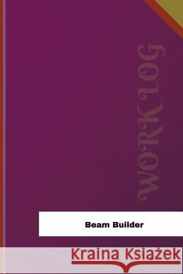 Beam Builder Work Log: Work Journal, Work Diary, Log - 126 Pages, 6 X 9 Inches Orange Logs 9781979206303