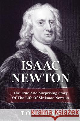 Isaac Newton: The True and Surprising Story of the Life of Sir Isaac Newton Tom King 9781979219945