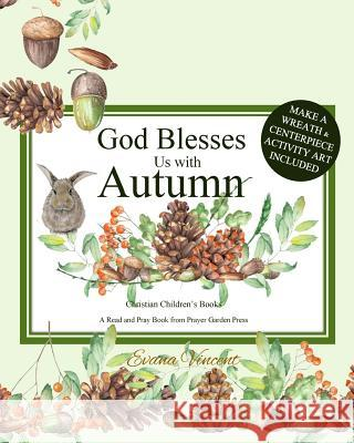 God Blesses Us with Autumn: Christian Children's Books a Read and Pray Book from Prayer Garden Press Make a Wreath and Centerpiece Activity Art In Evana Vincent Prayer Garden Press 9781979238731