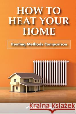 How to Heat Your Home: Heating Methods Comparison William Anderson 9781979270076