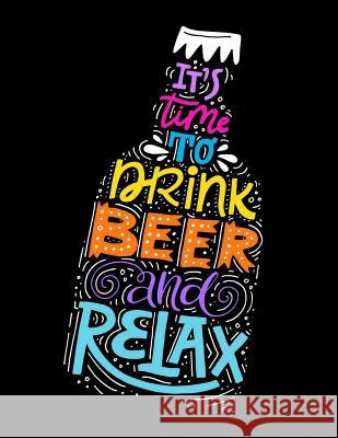 It Is Time to Drink Beer and Relax: Motivation and Inspiration Journal Coloring Book for Adutls, Men, Women, Boy and Girl (Daily Notebook, Diary) Calendar Notebooks Planners Super Happy Life 9781979307437