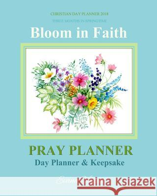 Christian Day Planner 2018: Three Months in Springtime Bloom in Faith; Color-Filled 2018 Day Planner for Springtime to Plan Prayerfully 2018 Chris Evana Vincent Christian Planners 2018                  Prayer Garden Press 9781979372527