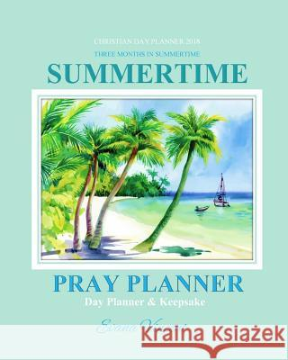 Christian Day Planner 2018: Summertime Three Months in Summertime Pray Planner Day Planner Keepsake Christian Prayer Journal in All Departments Ca Evana Vincent Christian Planners 2018                  Prayer Garden Press 9781979382540