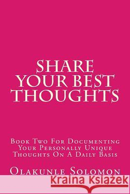 Share Your Best Thoughts: Book Two for Documenting Your Personally Unique Thoughts on a Daily Basis Olakunle Solomon Fatoye 9781979403955