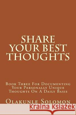 Share Your Best Thoughts: Book Three for Documenting Your Personally Unique Thoughts on a Daily Basis Olakunle Solomon Fatoye 9781979406437