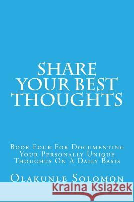 Share Your Best Thoughts: Book Four for Documenting Your Personally Unique Thoughts on a Daily Basis Olakunle Solomon Fatoye 9781979435789