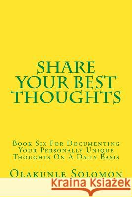 Share Your Best Thoughts: Book Six for Documenting Your Personally Unique Thoughts on a Daily Basis Olakunle Solomon Fatoye 9781979504560
