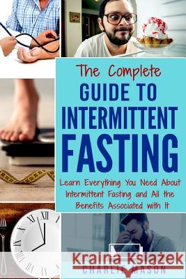 The Complete Guide to Intermittent Fasting: Weight Loss Healthy Recipes Cookbook Lose Weight Guide Charlie Mason 9781979547895