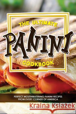 The Ultimate Panini Cookbook: Perfect Mouthwatering Panini Recipes from Every Corner of America Daniel Humphreys 9781979607117