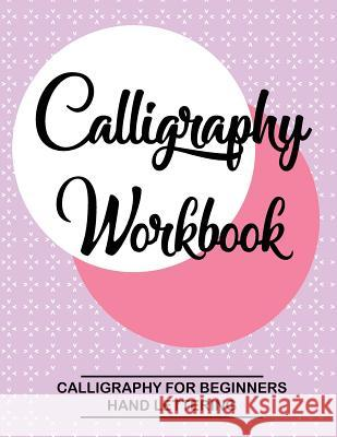 Calligraphy Workbook. Calligraphy for Beginners. Hand Lettering: Calligraphy Botebook: Training, Exercises and Practice. Lettering Notebook Practice ( Calligraphy Book Lettering for Beginners Calligraphy School 9781979654043