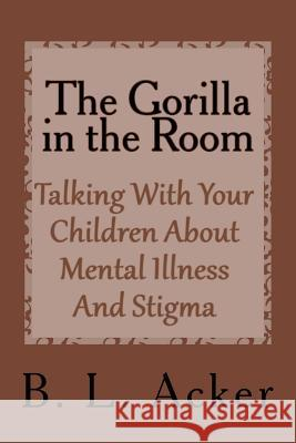 The Gorilla in the Room: A Book for Explaining Mental Illness and Stigma to Young Children B. L. Acker 9781979658485
