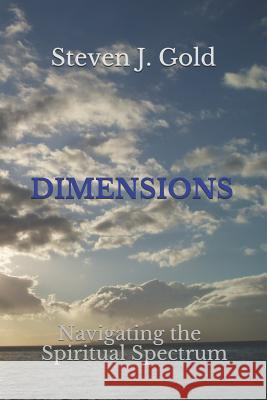 Dimensions: Navigating the Spiritual Spectrum Steven J. Gold 9781979787901 Createspace Independent Publishing Platform
