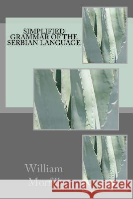 Simplified grammar of the Serbian language William Morfill 9781979791595