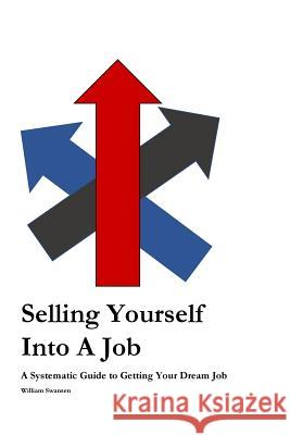 Selling Yourself Into a Job: A Systematic Approach to Getting Your Dream Job William Swansen 9781979934565