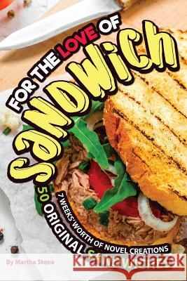 For the Love of Sandwiches: 7 Weeks' Worth of Novel Creations - 50 Original Sandwiches Martha Stone 9781979953405