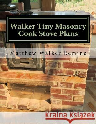 Walker Tiny Masonry Cook Stove Plans: Build Your Own Super Efficient Wood Cook Stove Matthew Walker Remine 9781979962629