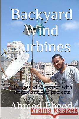 Backyard Wind Turbines: Harness Wind Power with Simple and Fun Projects Ahmed Ebeed Sarah Medhat 9781979967082