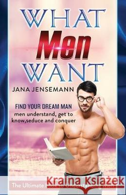 What men want Find your dream man Men understand, get to know, seduce and conquer The Ultimate book to Understanding Men Jana Jensemann 9781981000753